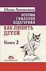 Основы гуманной педагогики. Кн. 2 Как любить детей