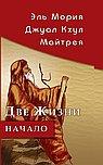 Эль Мория. Джуал Кхул. Майтрея: Две жизни. Начало. 3-е изд.