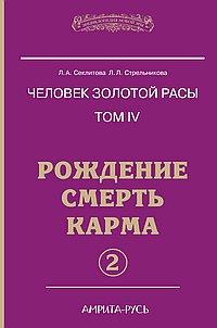 Человек золотой расы. Кн.4. Ч.2. 2-е изд. Рождение. Смерть. Карма