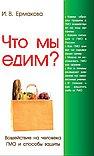 Что мы едим? 3-е изд. Воздействие на человека ГМО и способы защиты