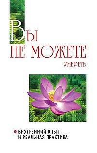 Вы не можете умереть. Внутренний опыт и реальная практика. 2-е изд.