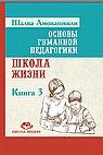 Основы гуманной педагогики. Кн. 3. Школа жизни