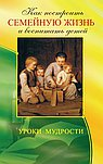 Как построить семейную жизнь (2-е изд.) и воспитать детей. Уроки мудрости