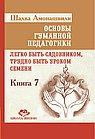 Основы гуманной педагогики. Кн. 7. Легко быть садовником, трудно быть уроком семени