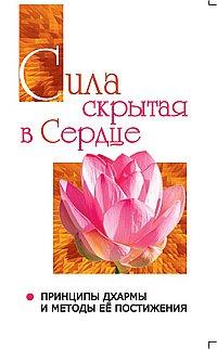 Сила, скрытая в сердце. Принципы Дхармы и методы её постижения