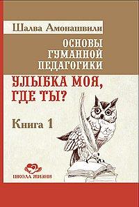 Основы гуманной педагогики. Кн. 1. Улыбка моя, где ты?