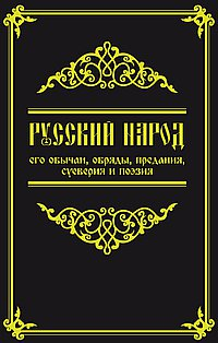 Русский народ, его обычаи, обряды, предания, суеверия и поэзия.