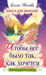 Книга для женщин. Чтобы все было так, как хочется. Справочник женского счастья.