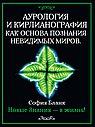 Аурология и кирлианография как основа познания невидимых миров. Новые знания - в жизнь!