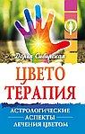 Цветотерапия. 4-е изд. Астрологические аспекты лечения цветом