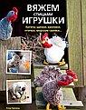 Вяжем спицами игрушки: Котята, щенки, кролики, птички, морские свинки...